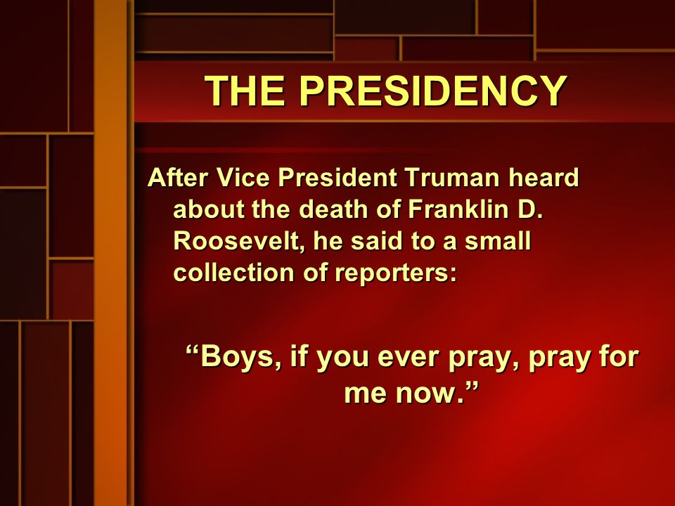 THE PRESIDENCY After Vice President Truman heard about the death of Franklin D.