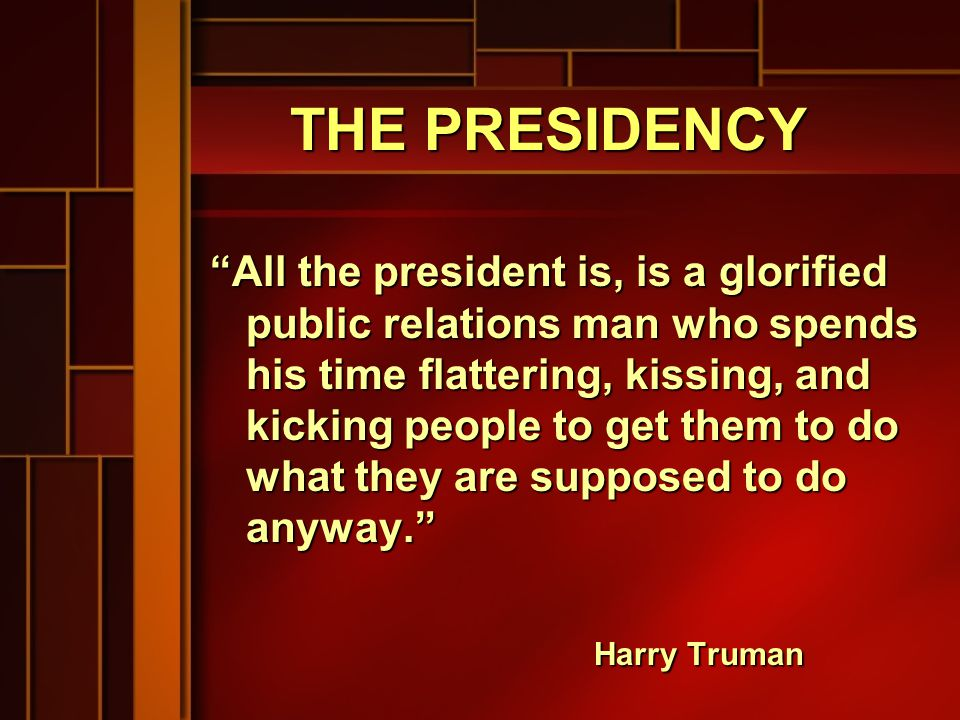 THE PRESIDENCY All the president is, is a glorified public relations man who spends his time flattering, kissing, and kicking people to get them to do what they are supposed to do anyway. Harry Truman