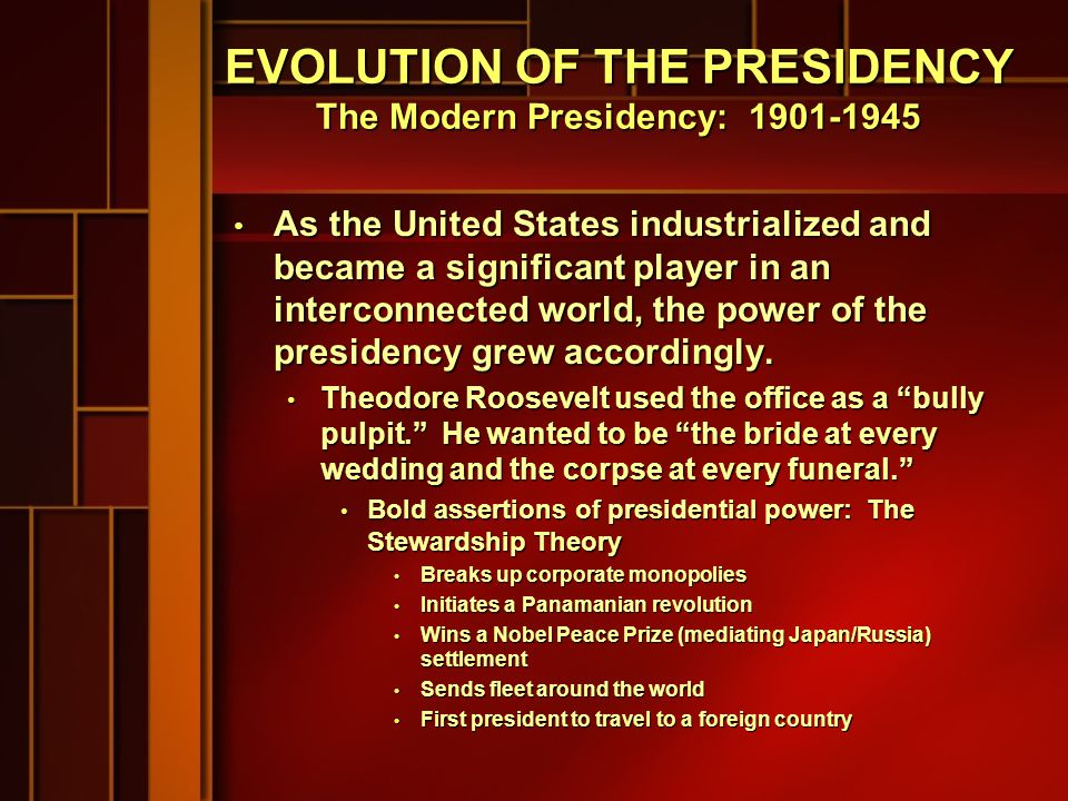 EVOLUTION OF THE PRESIDENCY The Modern Presidency: 1901-1945 As the United States industrialized and became a significant player in an interconnected world, the power of the presidency grew accordingly.