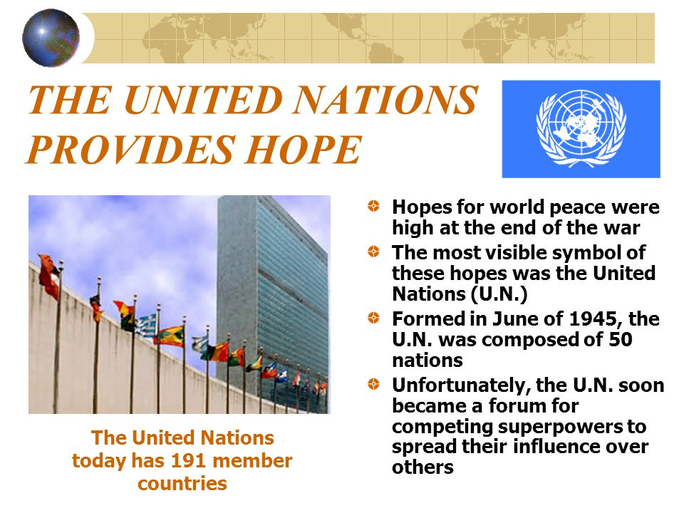 THE UNITED NATIONS PROVIDES HOPE Hopes for world peace were high at the end of the war The most visible symbol of these hopes was the United Nations (