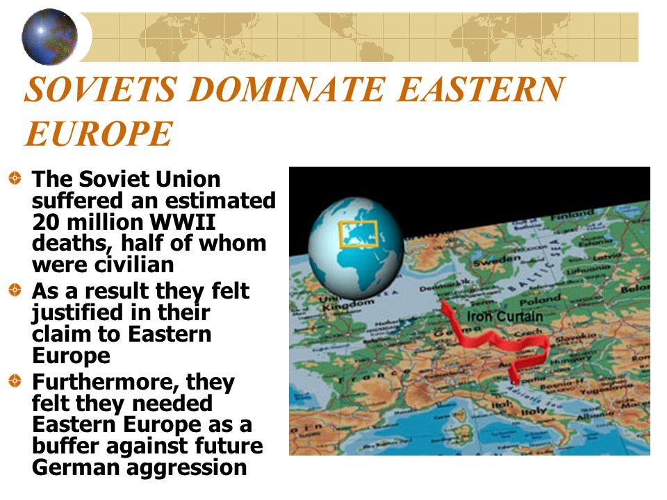 SOVIETS DOMINATE EASTERN EUROPE The Soviet Union suffered an estimated 20 million WWII deaths, half of whom were civilian As a result they felt justif