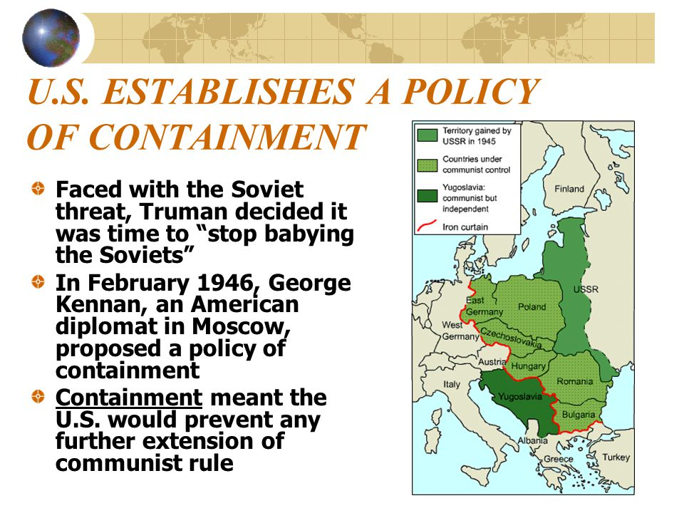 """U.S. ESTABLISHES A POLICY OF CONTAINMENT Faced with the Soviet threat, Truman decided it was time to """"stop babying the Soviets"""" In February 1946, Geor"""