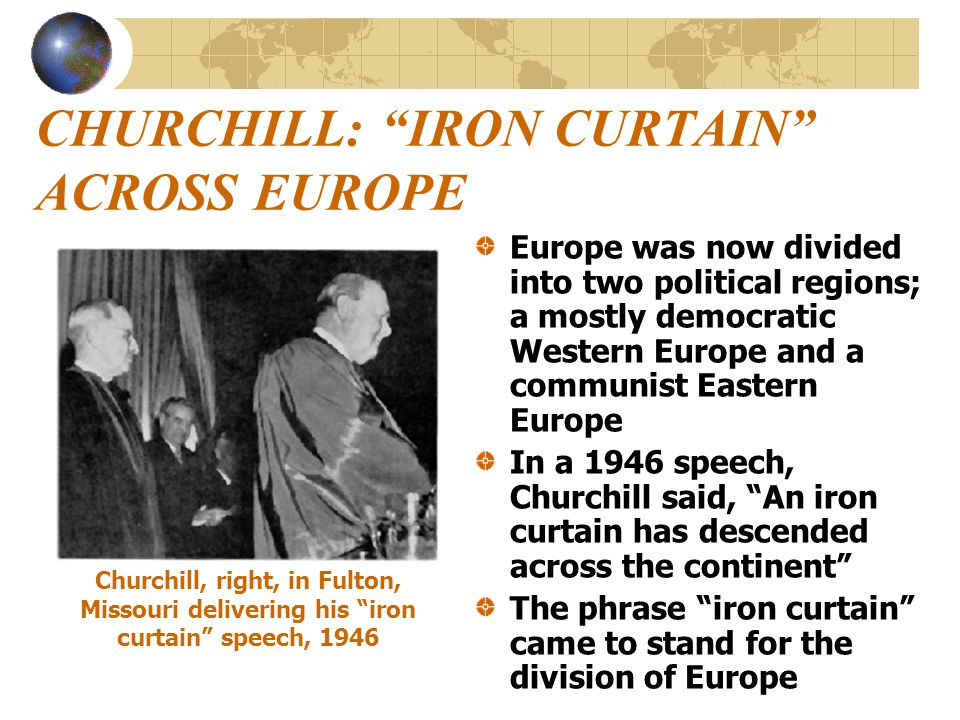 """CHURCHILL: """"IRON CURTAIN"""" ACROSS EUROPE Europe was now divided into two political regions; a mostly democratic Western Europe and a communist Eastern"""