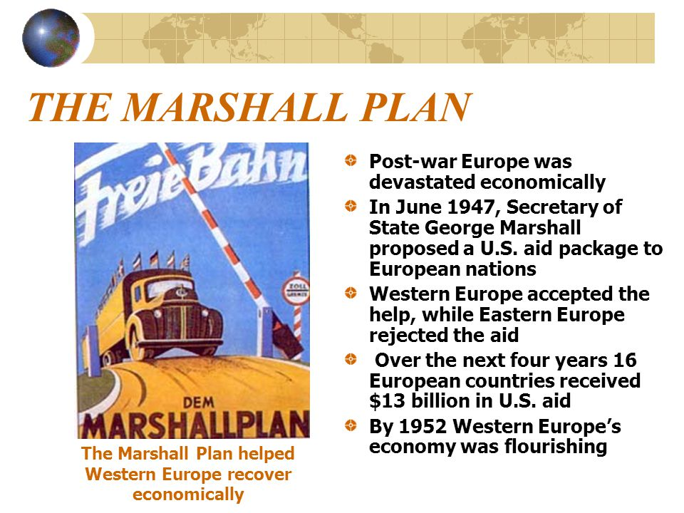 THE MARSHALL PLAN Post-war Europe was devastated economically In June 1947, Secretary of State George Marshall proposed a U.S. aid package to European
