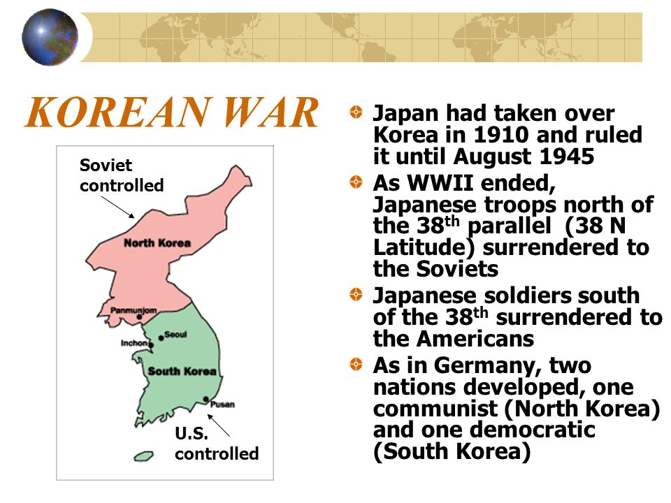 KOREAN WAR Japan had taken over Korea in 1910 and ruled it until August 1945 As WWII ended, Japanese troops north of the 38 th parallel (38 N Latitude