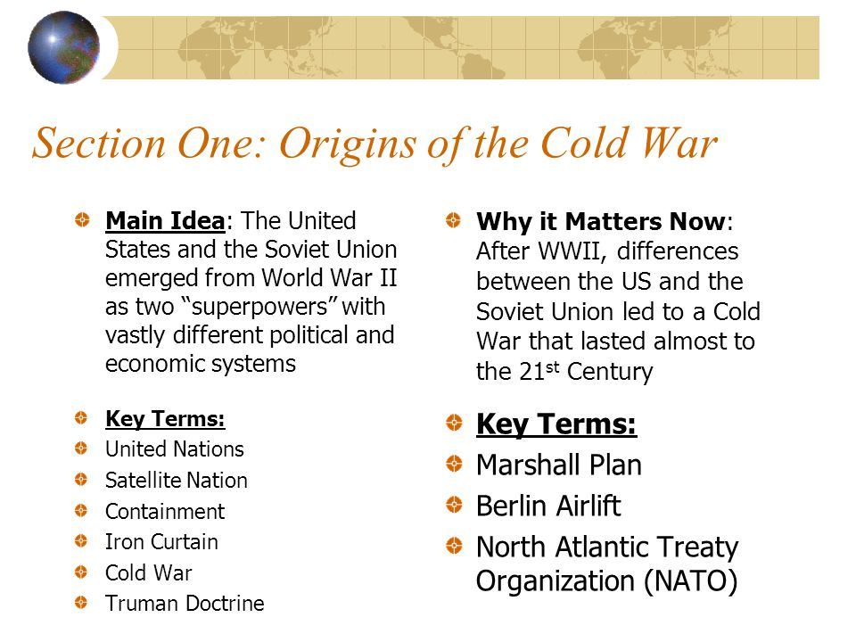 """Section One: Origins of the Cold War Main Idea: The United States and the Soviet Union emerged from World War II as two """"superpowers"""" with vastly diff"""