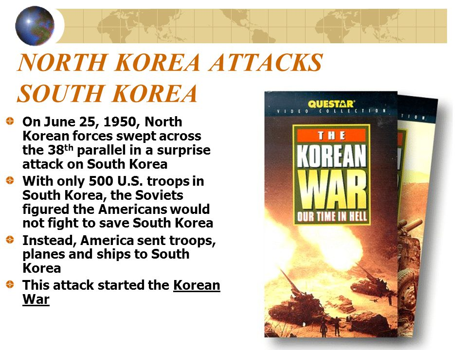 NORTH KOREA ATTACKS SOUTH KOREA On June 25, 1950, North Korean forces swept across the 38 th parallel in a surprise attack on South Korea With only 50