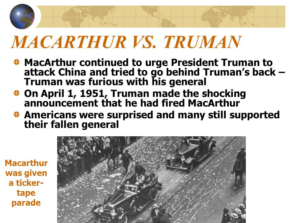 MACARTHUR VS. TRUMAN MacArthur continued to urge President Truman to attack China and tried to go behind Truman's back – Truman was furious with his g