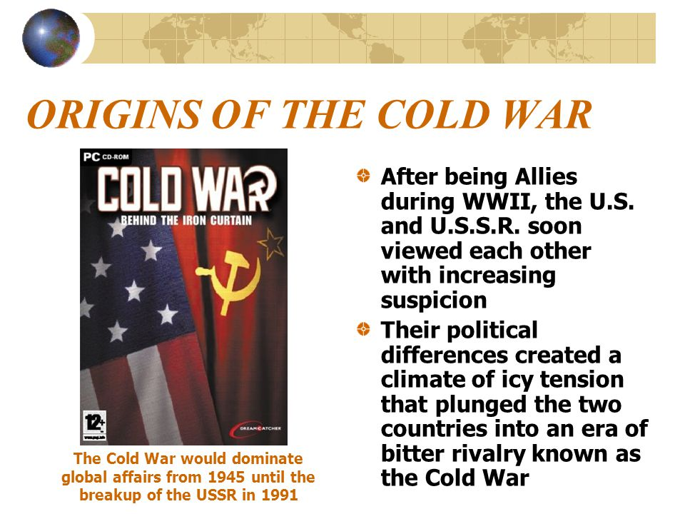 ORIGINS OF THE COLD WAR After being Allies during WWII, the U.S. and U.S.S.R. soon viewed each other with increasing suspicion Their political differe