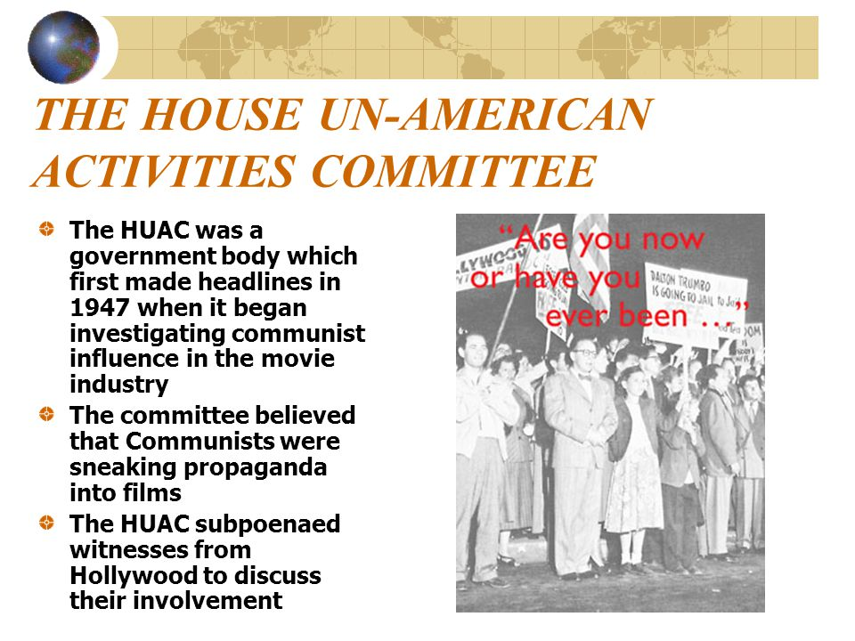 THE HOUSE UN-AMERICAN ACTIVITIES COMMITTEE The HUAC was a government body which first made headlines in 1947 when it began investigating communist inf