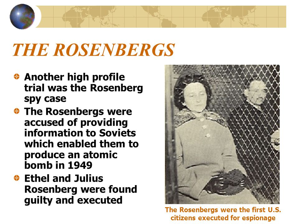 THE ROSENBERGS Another high profile trial was the Rosenberg spy case The Rosenbergs were accused of providing information to Soviets which enabled the