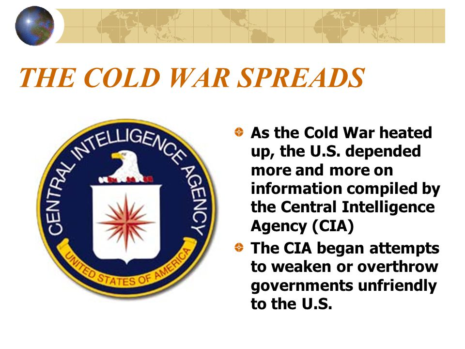 THE COLD WAR SPREADS As the Cold War heated up, the U.S. depended more and more on information compiled by the Central Intelligence Agency (CIA) The C