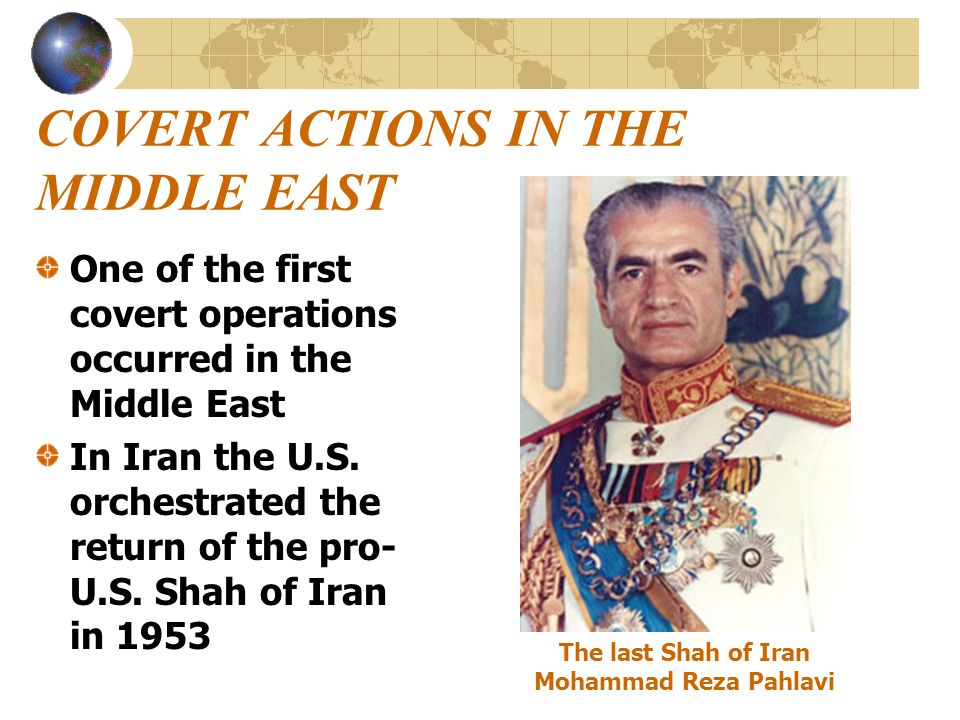 COVERT ACTIONS IN THE MIDDLE EAST One of the first covert operations occurred in the Middle East In Iran the U.S. orchestrated the return of the pro-