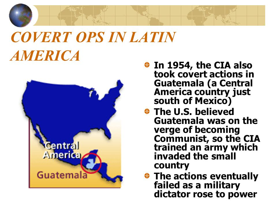 COVERT OPS IN LATIN AMERICA In 1954, the CIA also took covert actions in Guatemala (a Central America country just south of Mexico) The U.S. believed