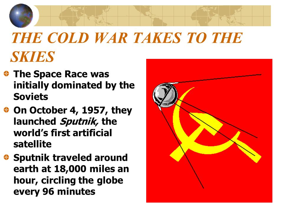 THE COLD WAR TAKES TO THE SKIES The Space Race was initially dominated by the Soviets On October 4, 1957, they launched Sputnik, the world's first art