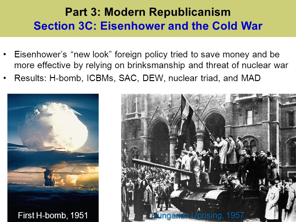 "Eisenhower's ""new look"" foreign policy tried to save money and be more effective by relying on brinksmanship and threat of nuclear war Results: H-bomb"