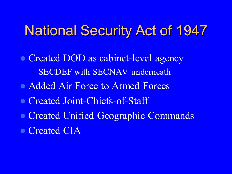 National Security Act of 1947 Created DOD as cabinet-level agency – SECDEF with SECNAV underneath Added Air Force to Armed Forces Created Joint-Chiefs-of-Staff Created Unified Geographic Commands Created CIA