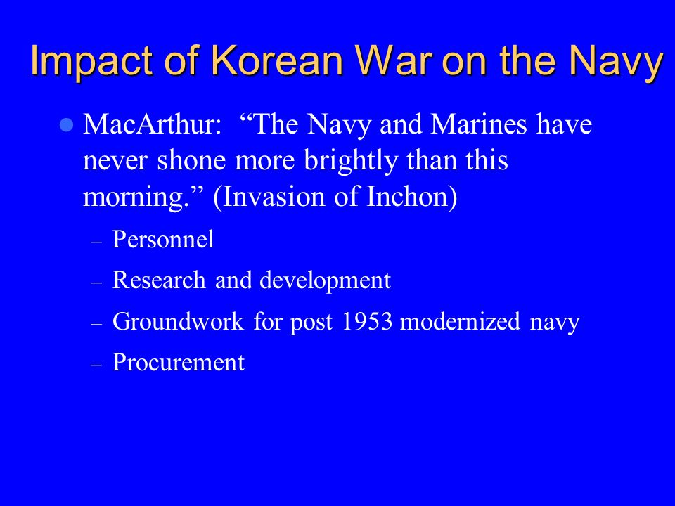 Impact of Korean War on the Navy MacArthur: The Navy and Marines have never shone more brightly than this morning. (Invasion of Inchon) – Personnel – Research and development – Groundwork for post 1953 modernized navy – Procurement