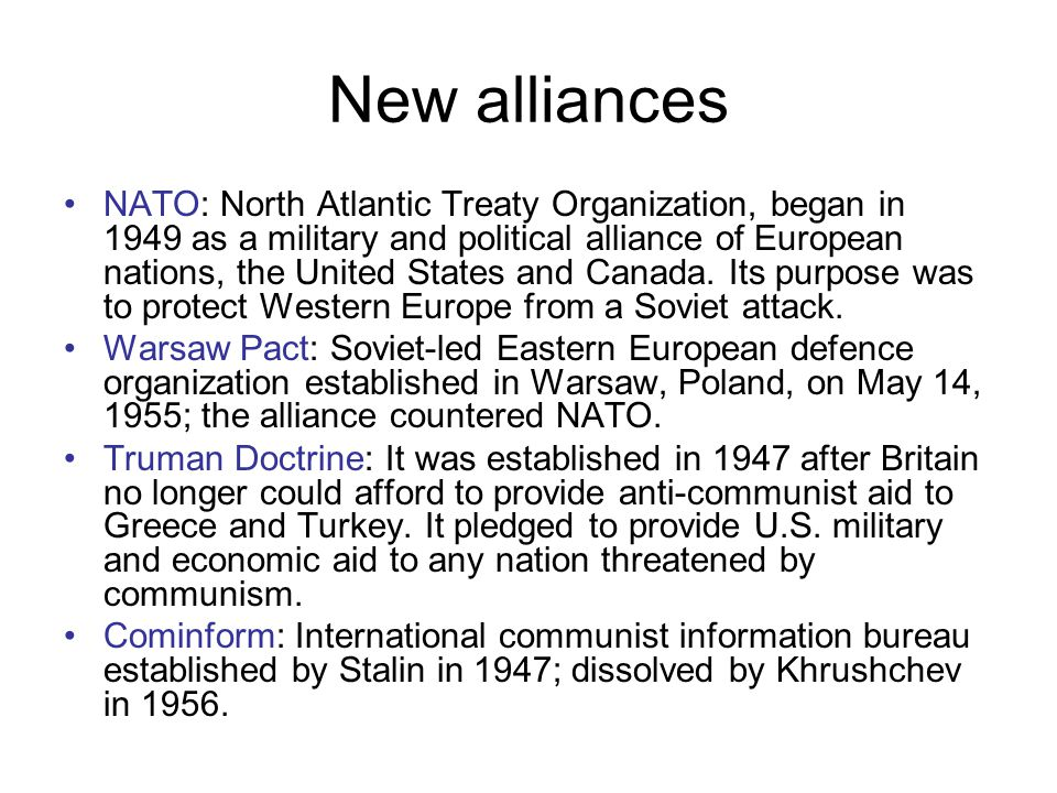 New alliances NATO: North Atlantic Treaty Organization, began in 1949 as a military and political alliance of European nations, the United States and Canada.