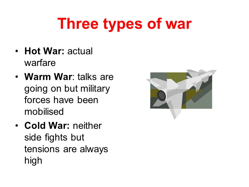 Three types of war Hot War: actual warfare Warm War: talks are going on but military forces have been mobilised Cold War: neither side fights but tensions are always high