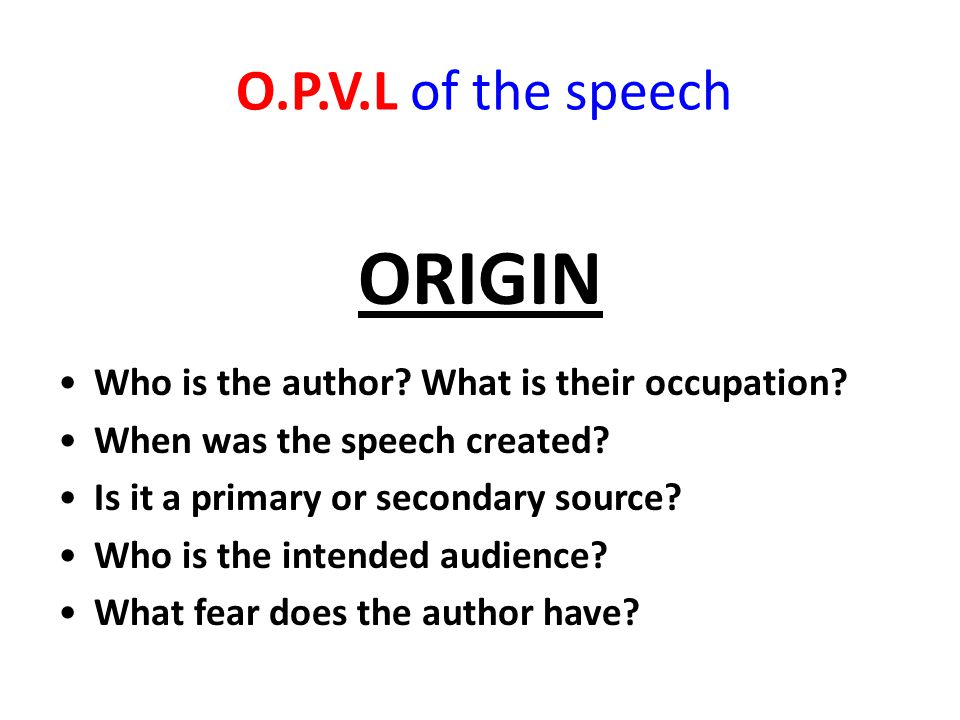 O.P.V.L of the speech ORIGIN Who is the author? What is their occupation? When was the speech created? Is it a primary or secondary source? Who is the