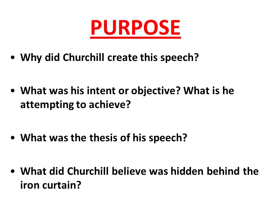 PURPOSE Why did Churchill create this speech? What was his intent or objective? What is he attempting to achieve? What was the thesis of his speech? W