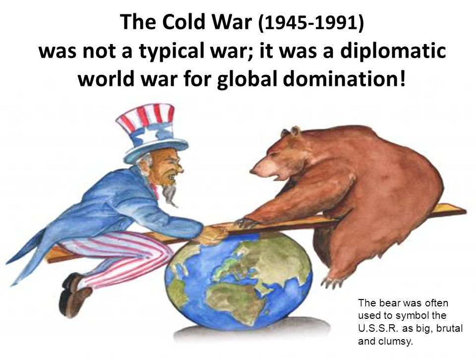 The Cold War (1945-1991) was not a typical war; it was a diplomatic world war for global domination! The bear was often used to symbol the U.S.S.R. as