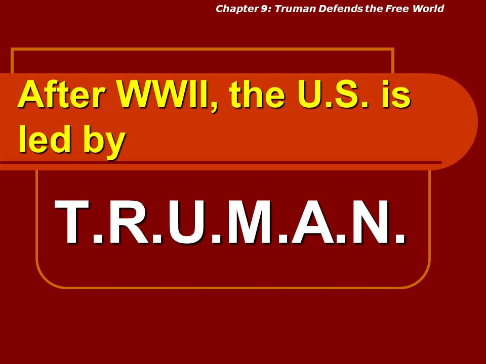 After WWII, the U.S. is led by T.R.U.M.A.N. Chapter 9: Truman Defends the Free World