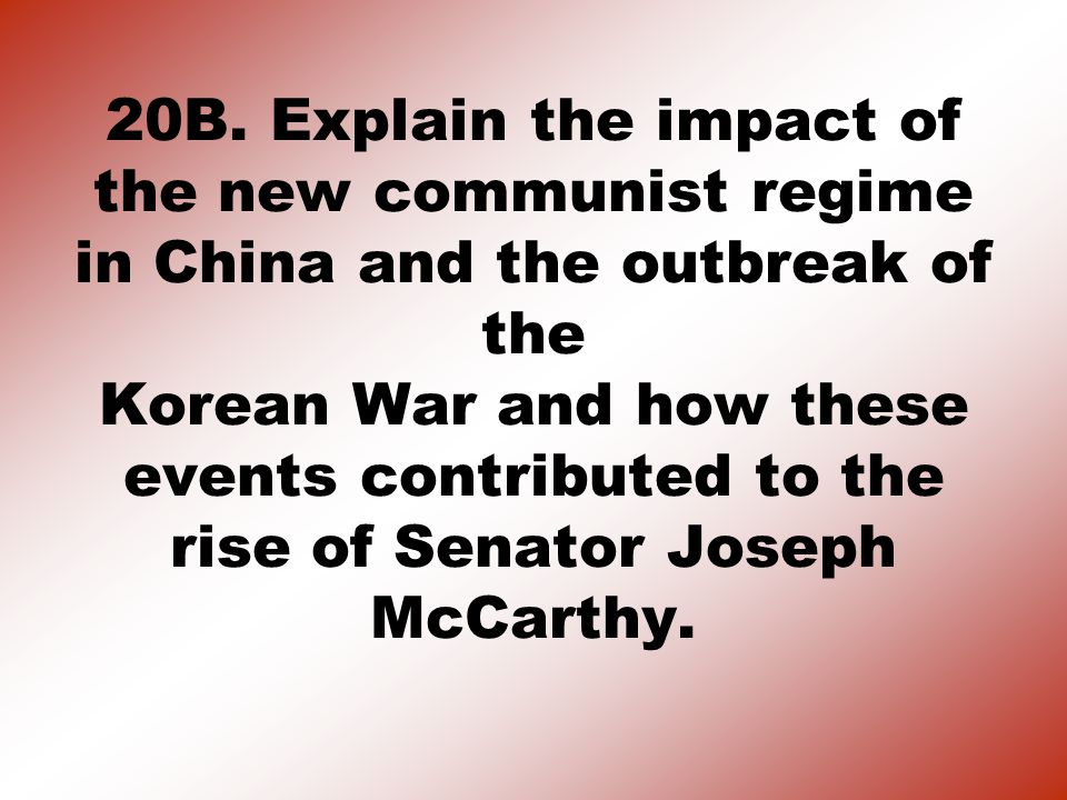 20B. Explain the impact of the new communist regime in China and the outbreak of the Korean War and how these events contributed to the rise of Senato