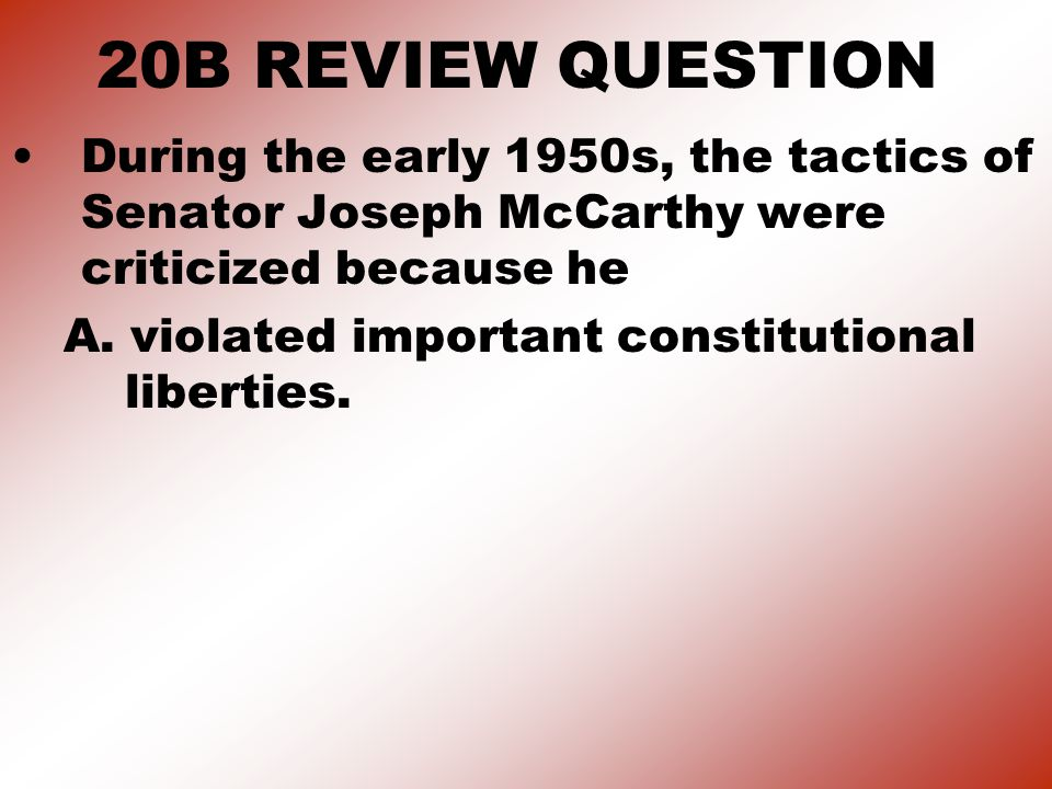 20B REVIEW QUESTION During the early 1950s, the tactics of Senator Joseph McCarthy were criticized because he A.