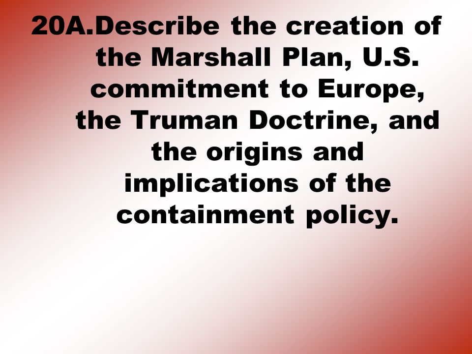 20A.Describe the creation of the Marshall Plan, U.S.