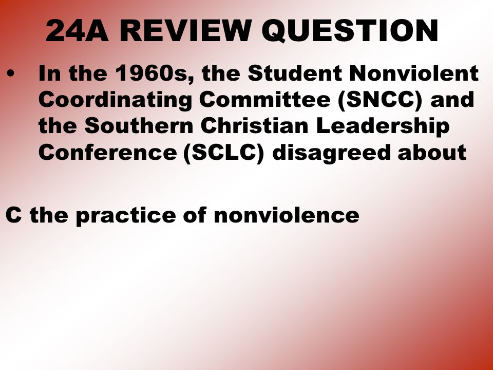 24A REVIEW QUESTION In the 1960s, the Student Nonviolent Coordinating Committee (SNCC) and the Southern Christian Leadership Conference (SCLC) disagreed about C the practice of nonviolence