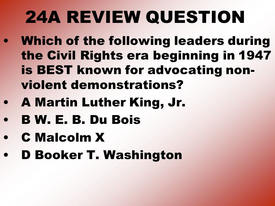 24A REVIEW QUESTION Which of the following leaders during the Civil Rights era beginning in 1947 is BEST known for advocating non- violent demonstrations.