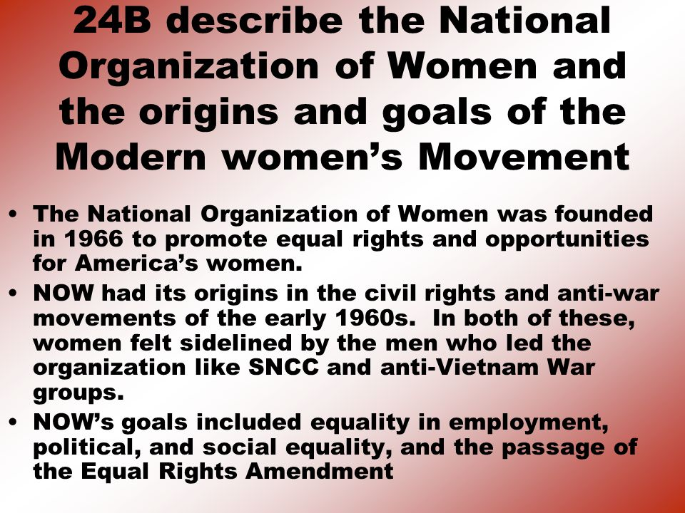 24B describe the National Organization of Women and the origins and goals of the Modern women's Movement The National Organization of Women was founded in 1966 to promote equal rights and opportunities for America's women.