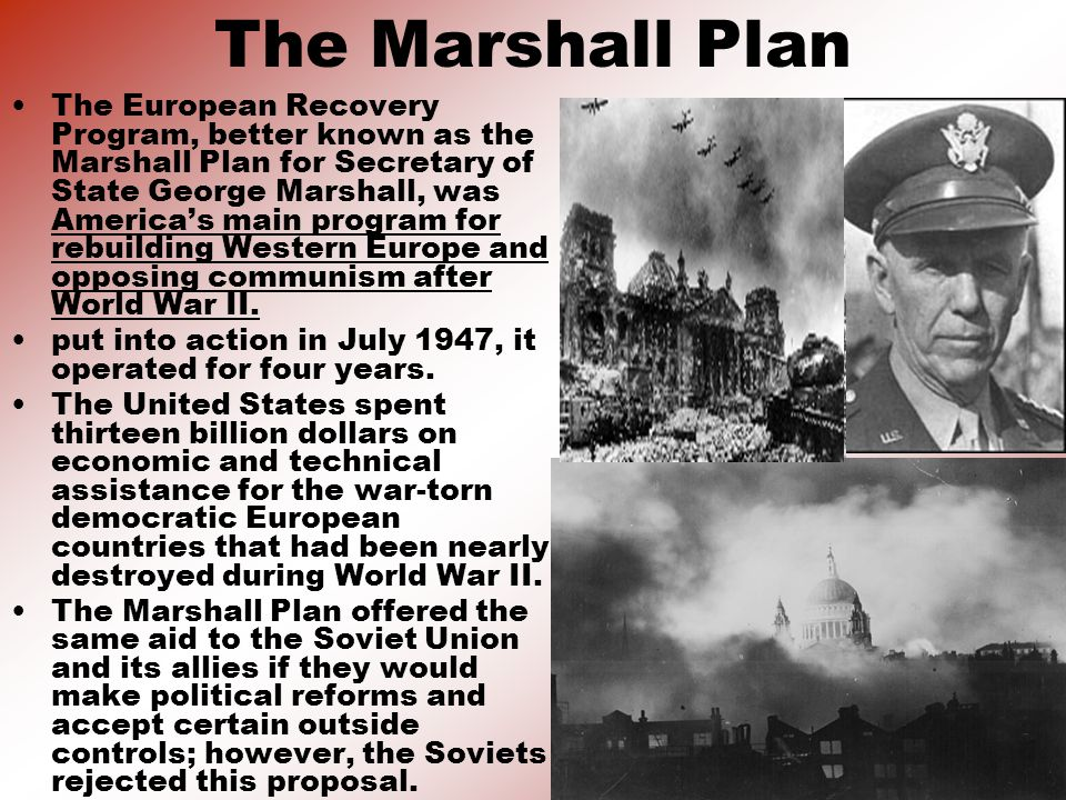 The Marshall Plan The European Recovery Program, better known as the Marshall Plan for Secretary of State George Marshall, was America's main program for rebuilding Western Europe and opposing communism after World War II.