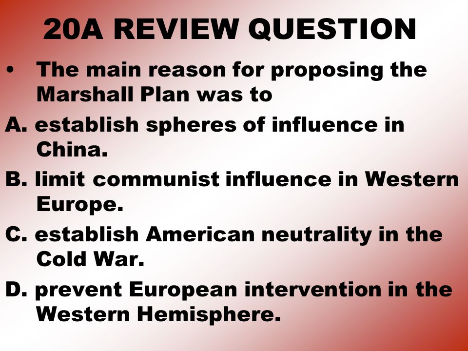20A REVIEW QUESTION The main reason for proposing the Marshall Plan was to A.