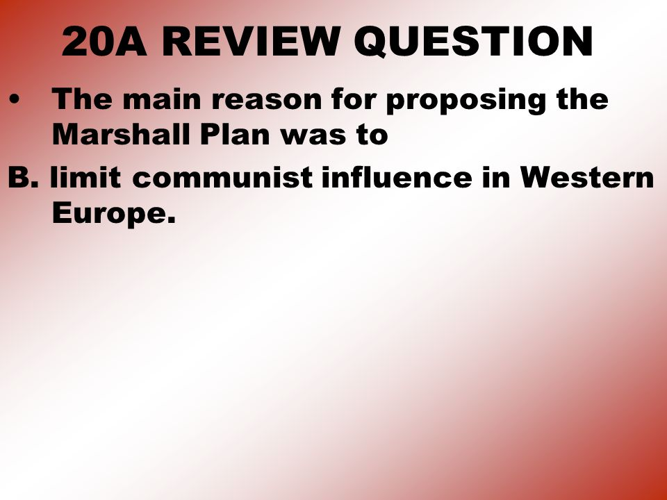 20A REVIEW QUESTION The main reason for proposing the Marshall Plan was to B.