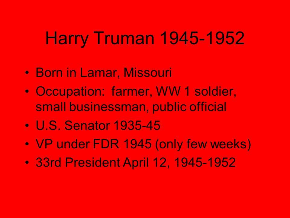 Harry Truman 1945-1952 Born in Lamar, Missouri Occupation: farmer, WW 1 soldier, small businessman, public official U.S.