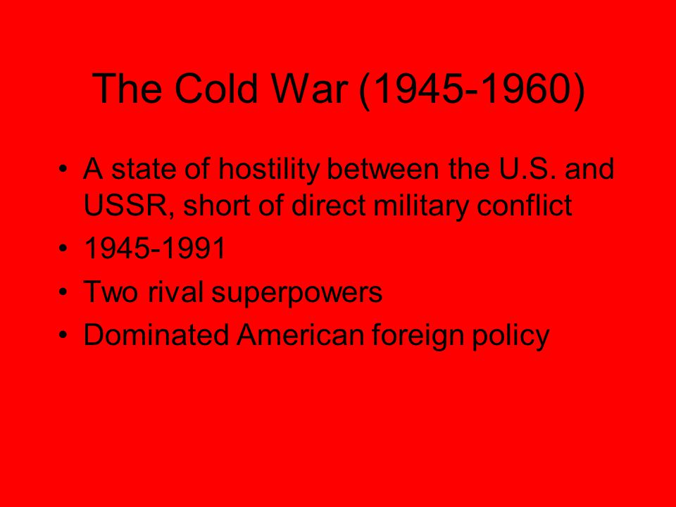 The Cold War (1945-1960) A state of hostility between the U.S.