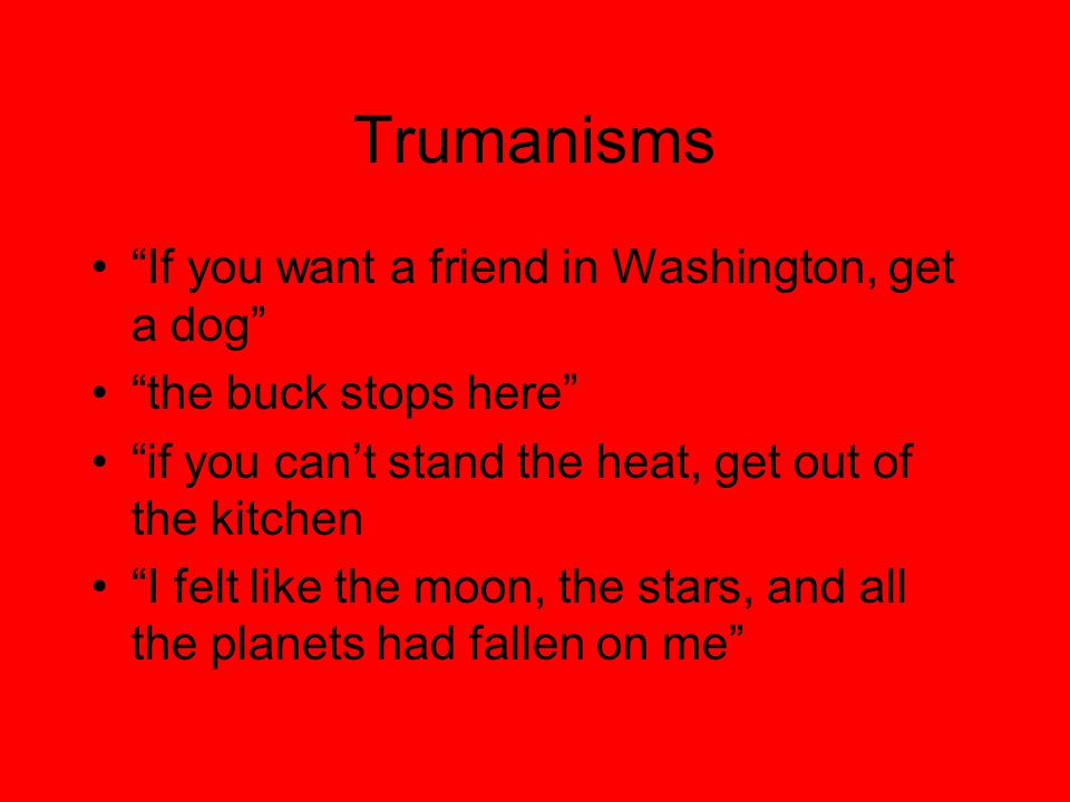 Trumanisms If you want a friend in Washington, get a dog the buck stops here if you can't stand the heat, get out of the kitchen I felt like the moon, the stars, and all the planets had fallen on me