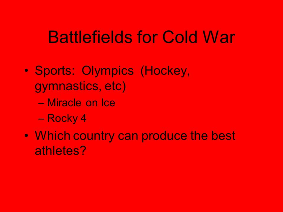 Battlefields for Cold War Sports: Olympics (Hockey, gymnastics, etc) –Miracle on Ice –Rocky 4 Which country can produce the best athletes