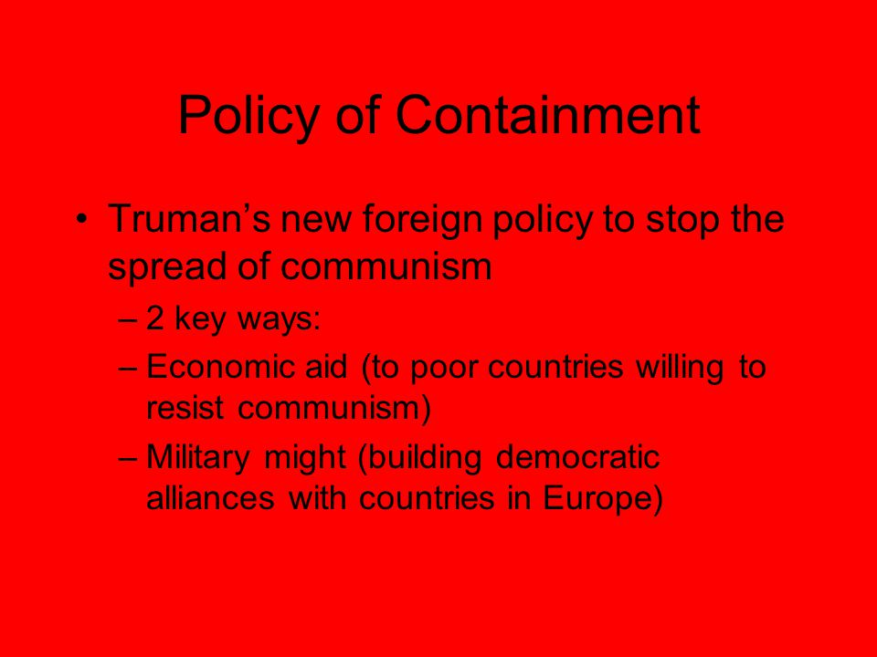 Policy of Containment Truman's new foreign policy to stop the spread of communism –2 key ways: –Economic aid (to poor countries willing to resist communism) –Military might (building democratic alliances with countries in Europe)
