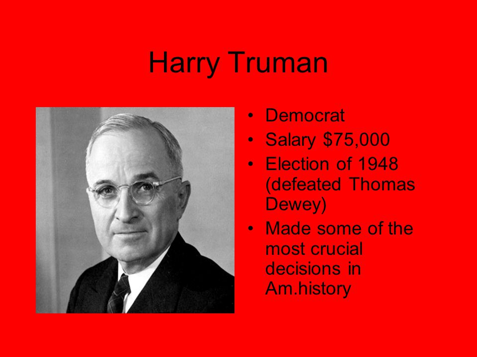 Harry Truman Democrat Salary $75,000 Election of 1948 (defeated Thomas Dewey) Made some of the most crucial decisions in Am.history