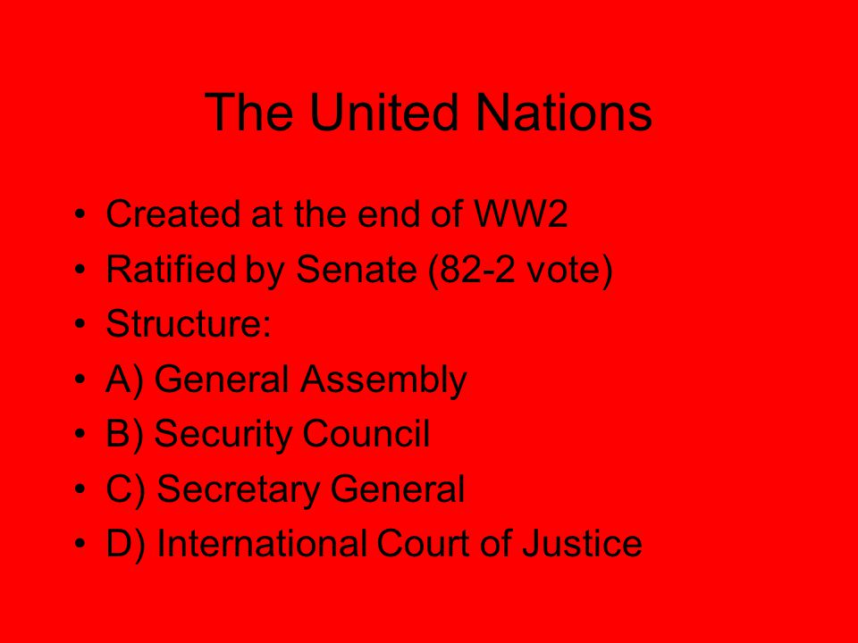 The United Nations Created at the end of WW2 Ratified by Senate (82-2 vote) Structure: A) General Assembly B) Security Council C) Secretary General D) International Court of Justice