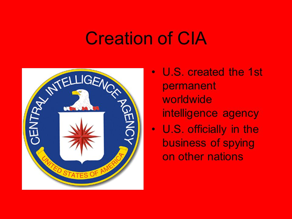 Creation of CIA U.S. created the 1st permanent worldwide intelligence agency U.S.