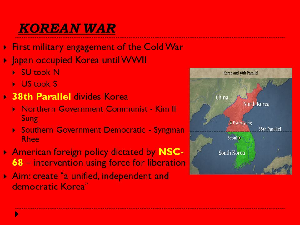 KOREAN WAR  First military engagement of the Cold War  Japan occupied Korea until WWII  SU took N  US took S  38th Parallel divides Korea  Northern Government Communist - Kim Il Sung  Southern Government Democratic - Syngman Rhee  American foreign policy dictated by NSC- 68 – intervention using force for liberation  Aim: create a unified, independent and democratic Korea