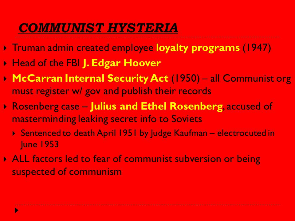 COMMUNIST HYSTERIA  Truman admin created employee loyalty programs (1947)  Head of the FBI J.
