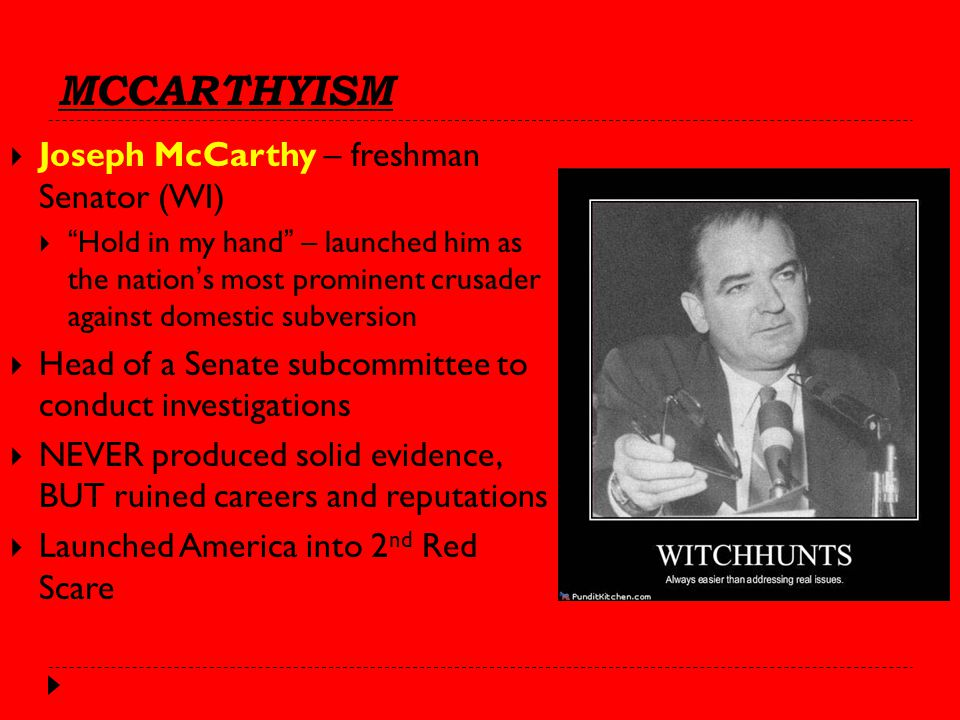 MCCARTHYISM  Joseph McCarthy – freshman Senator (WI)  Hold in my hand – launched him as the nation's most prominent crusader against domestic subversion  Head of a Senate subcommittee to conduct investigations  NEVER produced solid evidence, BUT ruined careers and reputations  Launched America into 2 nd Red Scare