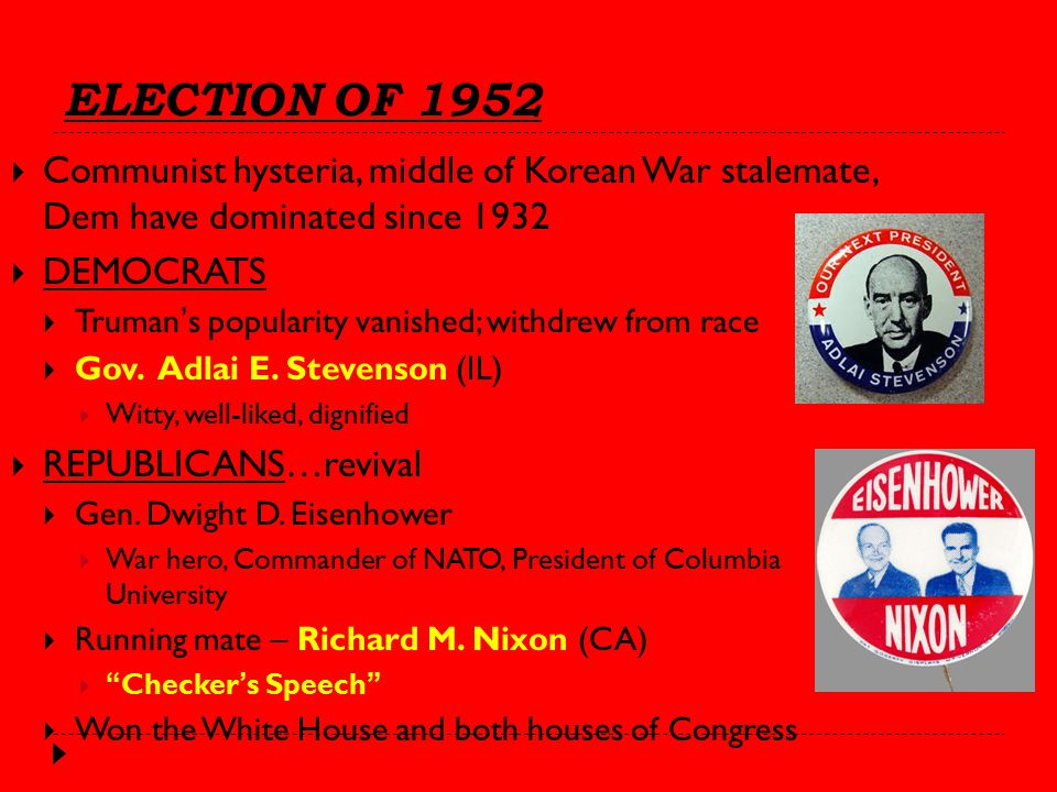 ELECTION OF 1952  Communist hysteria, middle of Korean War stalemate, Dem have dominated since 1932  DEMOCRATS  Truman's popularity vanished; withdrew from race  Gov.