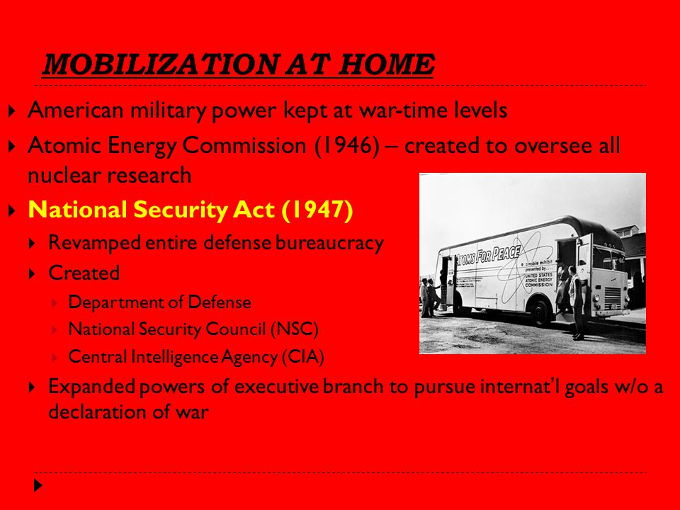 MOBILIZATION AT HOME  American military power kept at war-time levels  Atomic Energy Commission (1946) – created to oversee all nuclear research  National Security Act (1947)  Revamped entire defense bureaucracy  Created  Department of Defense  National Security Council (NSC)  Central Intelligence Agency (CIA)  Expanded powers of executive branch to pursue internat'l goals w/o a declaration of war